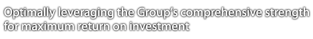 Optimally leveraging the Group's comprehensive strength for maximum return on investment