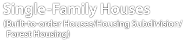 Single-Family Houses(Built-to-order Houses/Housing Subdivision/Forest Housing)