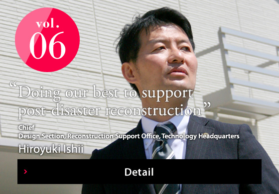 "vol.06 ""Doing our best to support post-disaster reconstruction"" Detail"