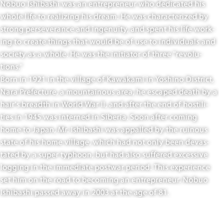 "Nobuo Ishibashi was an entrepreneur who dedicated his whole life to realizing his dream. He was characterized by strong perseverance and ingenuity, and spent his life working to create things that would be of use to individuals and society as a whole. He was the initiator of three ""revolutions."" Born in 1921 in the village of Kawakami in Yoshino District, Nara Prefecture, a mountainous area, he escaped death by a hair's breadth in World War II, and after the end of hostilities in 1945 was interned in Siberia. Soon after coming home to Japan, Mr. Ishibashi was appalled by the ruinous state of his home village, which had not only been devastated by a super typhoon, but had also suffered excessive logging in the immediate postwar period. This experience set him on the road to becoming an entrepreneur. Nobuo Ishibashi passed away in 2003 at the age of 81."