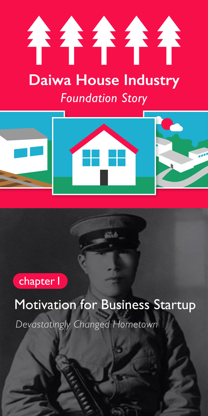 Daiwa House Industry Foundation Story Chapter 1 Motivation for Business Startup Devastatingly Changed Hometown