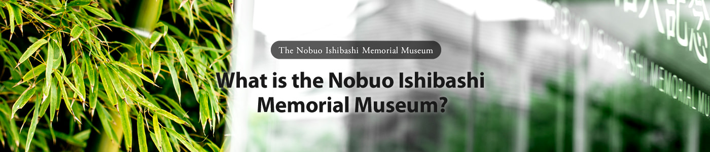 The Nobuo Ishibashi Memorial Museum What is the Nobuo Ishibashi Memorial Museum?